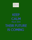 KEEP CALM March 2013 THEIR FUTURE IS COMING  - Personalised Poster large