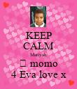 KEEP CALM Mariyah 💘 momo 4 Eva love x - Personalised Poster large