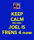 KEEP CALM ME AND  JOEL IS FRENS 4 now - Personalised Poster large
