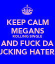 KEEP CALM MEGANS ROLLING SINGLE AND FUCK DA FUCKING HATERZ! - Personalised Poster large