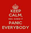 KEEP CALM, MEH, SCREW IT PANIC EVERYBODY - Personalised Poster large