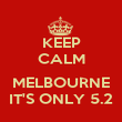 KEEP CALM  MELBOURNE IT'S ONLY 5.2 - Personalised Poster large