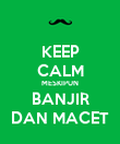 KEEP CALM MESKIPUN BANJIR DAN MACET - Personalised Poster large