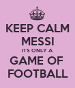 KEEP CALM MESSI ITS ONLY A  GAME OF  FOOTBALL - Personalised Poster large
