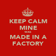 KEEP CALM MINE WAS MADE IN A FACTORY - Personalised Poster large