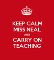 KEEP CALM MISS NEAL AND CARRY ON TEACHING - Personalised Poster large
