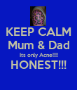 KEEP CALM Mum & Dad Its only Acne!!!! HONEST!!!  - Personalised Poster large