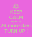 KEEP CALM My B-day  26 more days TURN UP ! - Personalised Poster large