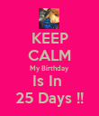 KEEP CALM My Birthday Is In  25 Days !! - Personalised Poster large