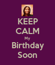 KEEP CALM My Birthday Soon - Personalised Poster large