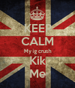 KEEP CALM My ig crush Kik Me - Personalised Poster large