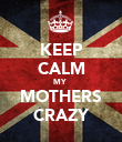 KEEP CALM MY  MOTHERS CRAZY - Personalised Poster large