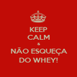 KEEP CALM & NÃO ESQUEÇA DO WHEY! - Personalised Poster large