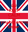 KEEP CALM No because Of you big annoying Sister  - Personalised Poster large