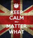 KEEP CALM NO MATTER WHAT - Personalised Poster large
