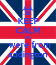 KEEP CALM NO   were from addington - Personalised Poster large