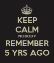 KEEP CALM NOBODY REMEMBER 5 YRS AGO - Personalised Poster large