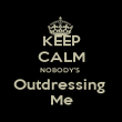 KEEP CALM NOBODY'S  Outdressing  Me - Personalised Poster large