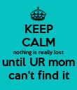 KEEP CALM nothing is really lost until UR mom can't find it - Personalised Poster large
