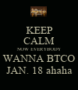KEEP CALM NOW EVERYBODY WANNA BTCO JAN. 18 ahaha - Personalised Poster large