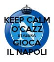 KEEP CALM O'CAZZ STASERA GIOCA IL NAPOLI - Personalised Poster large