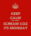 KEEP CALM OH WAIT SCREAM COZ ITS MONDAY - Personalised Poster large
