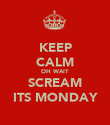 KEEP CALM OH WAIT SCREAM ITS MONDAY - Personalised Poster large