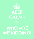KEEP CALM - OH WHO ARE WE KIDDING! - Personalised Poster large