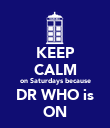 KEEP CALM on Saturdays because DR WHO is ON - Personalised Poster large