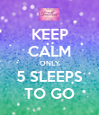 KEEP CALM ONLY 5 SLEEPS TO GO - Personalised Poster large