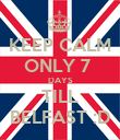 KEEP CALM ONLY 7  DAYS TILL BELFAST :D - Personalised Poster large