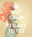 KEEP CALM only 73 DAYS TO GO - Personalised Poster large