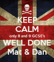 KEEP CALM only 8 and 9 GCSE's WELL DONE Mat & Dan - Personalised Poster large