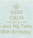 KEEP CALM Only Eight days left  For Me and My Twin Sister  18th Birthday  - Personalised Poster large