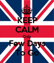 KEEP CALM Only Few Days To Go - Personalised Poster large