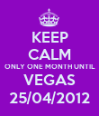 KEEP CALM ONLY ONE MONTH UNTIL VEGAS 25/04/2012 - Personalised Poster large