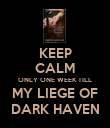 KEEP CALM ONLY ONE WEEK TILL MY LIEGE OF DARK HAVEN - Personalised Poster large