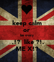 keep calm or  be crazy  .!?  like ?!. ME X!? - Personalised Poster large