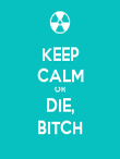KEEP CALM OR DIE, BITCH - Personalised Poster large