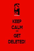KEEP CALM OR GET DELETED!  - Personalised Poster large