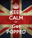 KEEP CALM Or Get POPPED - Personalised Poster large