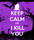 KEEP CALM OR  I KILL YOU - Personalised Poster large