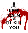 KEEP CALM OR I'LL KILL YOU - Personalised Poster large