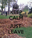 KEEP CALM OR  JUST  LEAVE - Personalised Poster large
