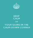 KEEP CALM OR YOUR GOING IN THE CALM-DOWN CORNER - Personalised Poster large