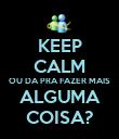 KEEP CALM OU DA PRA FAZER MAIS ALGUMA COISA? - Personalised Poster large