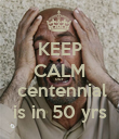 KEEP CALM our   centennial  is in 50 yrs - Personalised Poster large