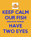 KEEP CALM OUR FISH welcome widnes HAVE TWO EYES - Personalised Poster large