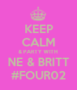 KEEP CALM & PARTY WITH  NE & BRITT #FOUR02 - Personalised Poster small