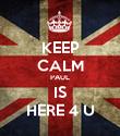 KEEP CALM PAUL IS HERE 4 U - Personalised Poster large